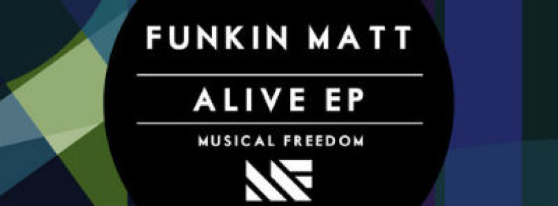 New Release: Funkin Matt – Alive EP [Musical Freedom]