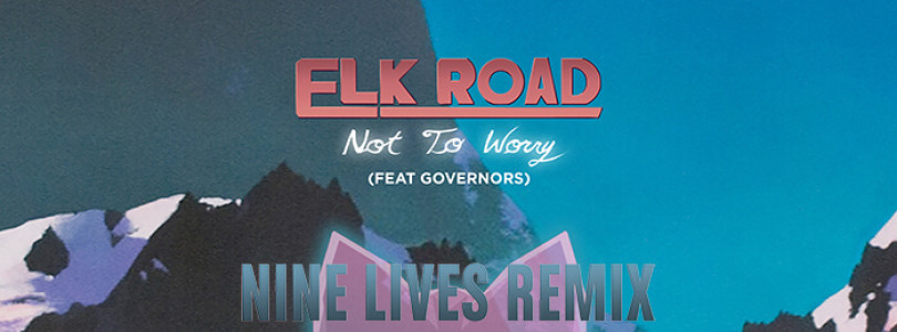 Elk Road ft. Governors – Not To Worry (NINE LIVES Remix)